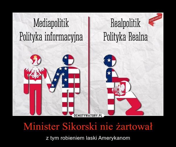 Minister Sikorski nie żartował – z tym robieniem laski Amerykanom