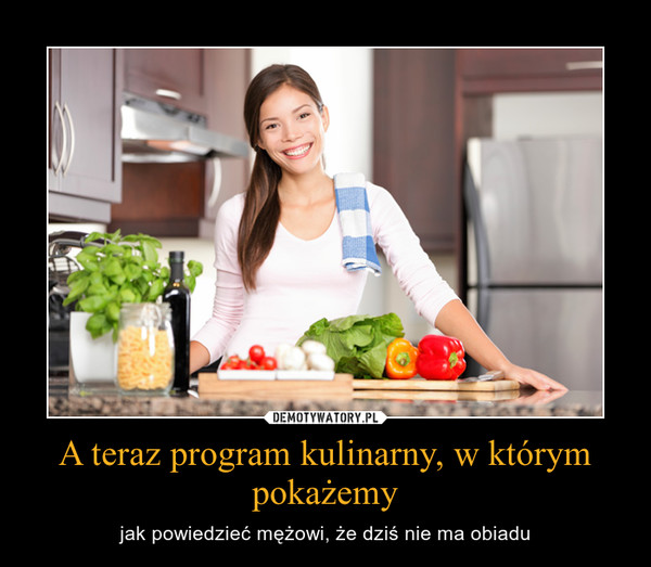 A teraz program kulinarny, w którym pokażemy – jak powiedzieć mężowi, że dziś nie ma obiadu