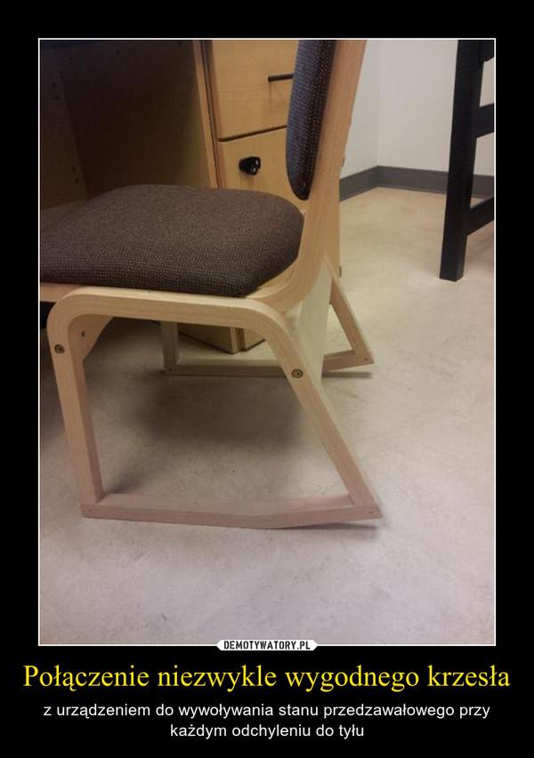 Połączenie niezwykle wygodnego krzesła – z urządzeniem do wywoływania stanu przedzawałowego przy każdym odchyleniu do tyłu