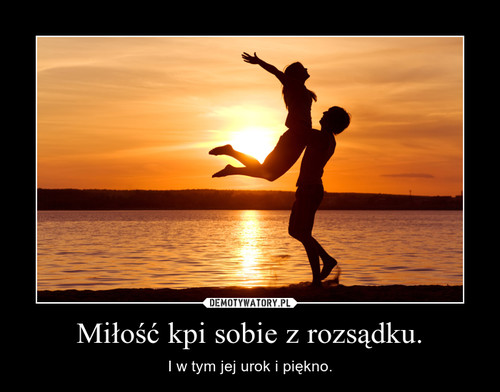 Miłość kpi sobie z rozsądku.