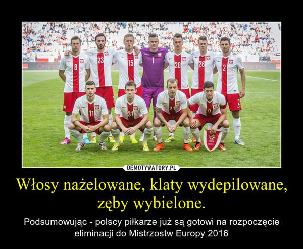 Włosy nażelowane, klaty wydepilowane, zęby wybielone. – Podsumowując - polscy piłkarze już są gotowi na rozpoczęcie eliminacji do Mistrzostw Europy 2016