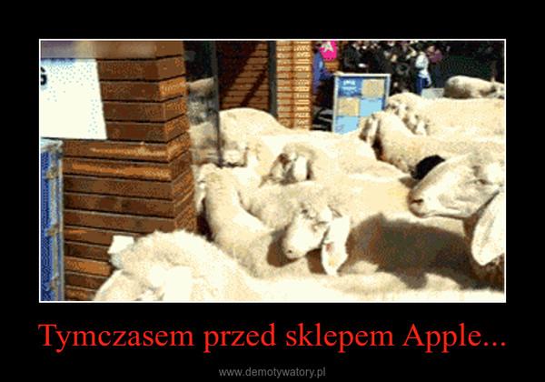 Tymczasem przed sklepem Apple... –