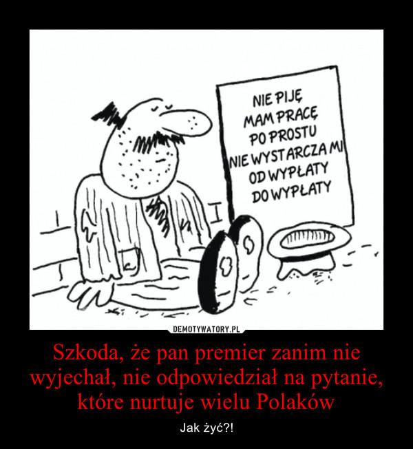 Szkoda, że pan premier zanim nie wyjechał, nie odpowiedział na pytanie, które nurtuje wielu Polaków – Jak żyć?!