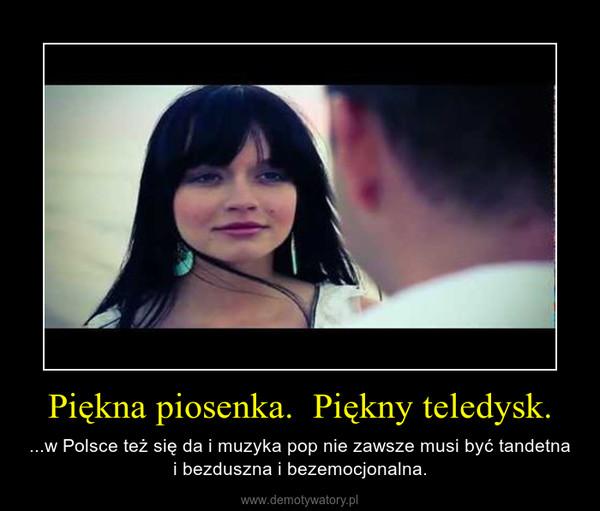 Piękna piosenka.  Piękny teledysk. – ...w Polsce też się da i muzyka pop nie zawsze musi być tandetna i bezduszna i bezemocjonalna.