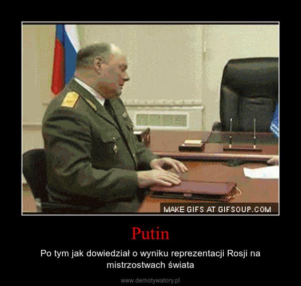 Putin – Po tym jak dowiedział o wyniku reprezentacji Rosji na mistrzostwach świata