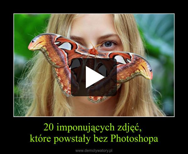 20 imponujących zdjęć, które powstały bez Photoshopa –