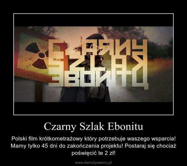Czarny Szlak Ebonitu – Polski film krótkometrażowy który potrzebuje waszego wsparcia! Mamy tylko 45 dni do zakończenia projektu! Postaraj się chociaż poświęcić te 2 zł!