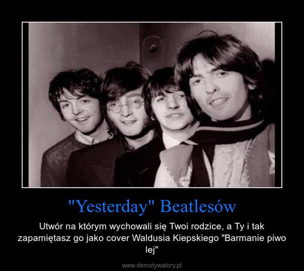 """""""Yesterday"""" Beatlesów – Utwór na którym wychowali się Twoi rodzice, a Ty i tak zapamiętasz go jako cover Waldusia Kiepskiego """"Barmanie piwo lej"""""""