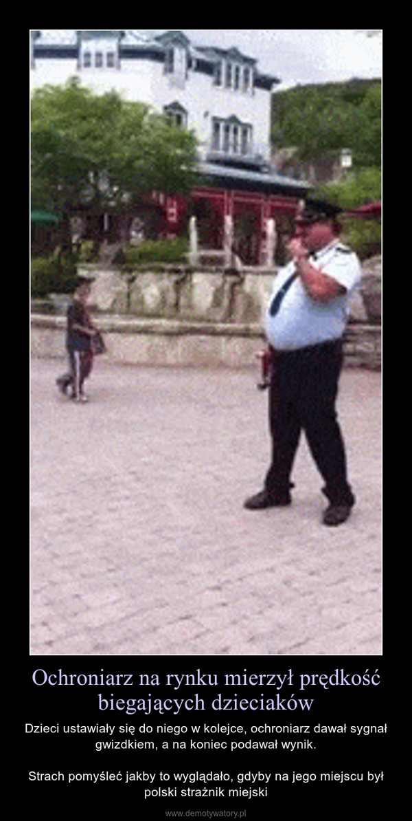 Ochroniarz na rynku mierzył prędkość biegających dzieciaków – Dzieci ustawiały się do niego w kolejce, ochroniarz dawał sygnał gwizdkiem, a na koniec podawał wynik.Strach pomyśleć jakby to wyglądało, gdyby na jego miejscu był polski strażnik miejski