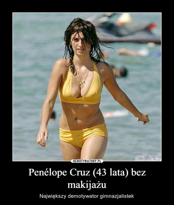 Penélope Cruz (43 lata) bez makijażu – Największy demotywator gimnazjalistek
