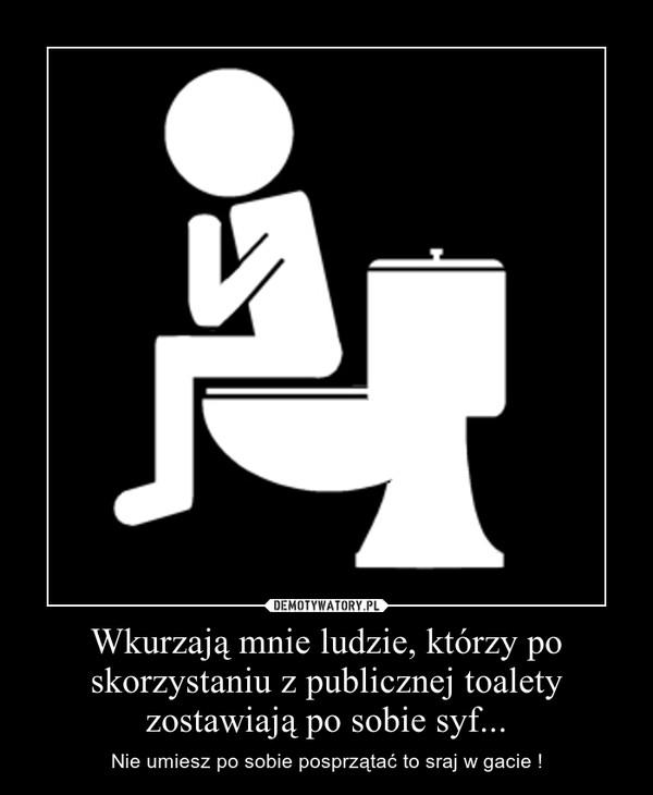 Wkurzają mnie ludzie, którzy po skorzystaniu z publicznej toalety zostawiają po sobie syf... – Nie umiesz po sobie posprzątać to sraj w gacie !