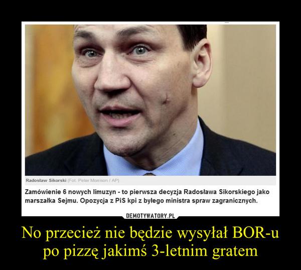 No przecież nie będzie wysyłał BOR-u po pizzę jakimś 3-letnim gratem –