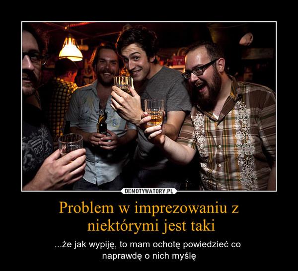 Problem w imprezowaniu z niektórymi jest taki – ...że jak wypiję, to mam ochotę powiedzieć co naprawdę o nich myślę