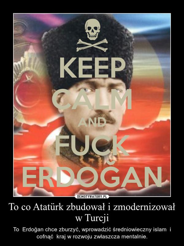To co Atatürk zbudował i zmodernizował w Turcji – To  Erdoğan chce zburzyć, wprowadzić średniowieczny islam  i cofnąć  kraj w rozwoju zwłaszcza mentalnie.