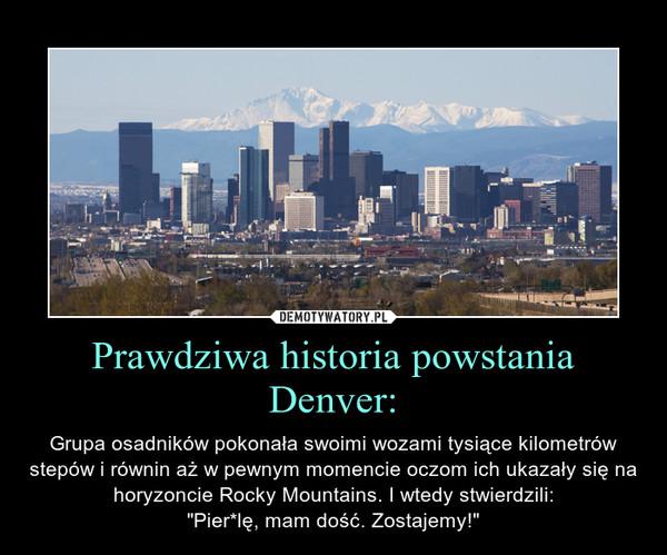 """Prawdziwa historia powstania Denver: – Grupa osadników pokonała swoimi wozami tysiące kilometrów stepów i równin aż w pewnym momencie oczom ich ukazały się na horyzoncie Rocky Mountains. I wtedy stwierdzili:""""Pier*lę, mam dość. Zostajemy!"""""""