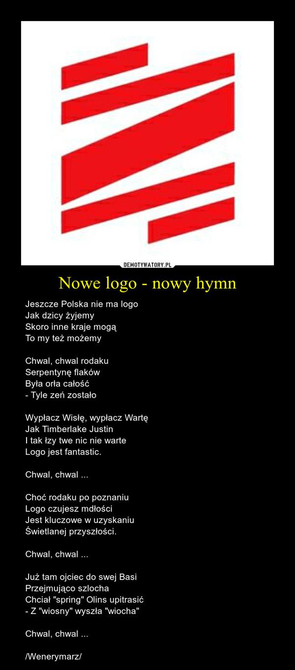 """Nowe logo - nowy hymn – Jeszcze Polska nie ma logoJak dzicy żyjemySkoro inne kraje mogąTo my też możemyChwal, chwal rodakuSerpentynę flakówByła orła całość- Tyle zeń zostałoWypłacz Wisłę, wypłacz WartęJak Timberlake JustinI tak łzy twe nic nie warteLogo jest fantastic.Chwal, chwal ...Choć rodaku po poznaniuLogo czujesz mdłościJest kluczowe w uzyskaniuŚwietlanej przyszłości.Chwal, chwal ...Już tam ojciec do swej BasiPrzejmująco szlochaChciał """"spring"""" Olins upitrasić- Z """"wiosny"""" wyszła """"wiocha""""Chwal, chwal .../Wenerymarz/"""