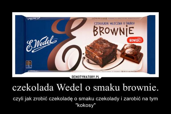 """czekolada Wedel o smaku brownie. – czyli jak zrobić czekoladę o smaku czekolady i zarobić na tym """"kokosy"""""""