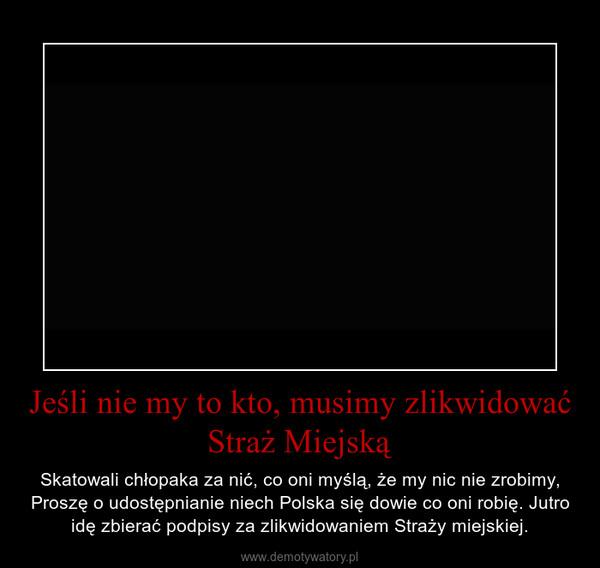 Jeśli nie my to kto, musimy zlikwidować Straż Miejską – Skatowali chłopaka za nić, co oni myślą, że my nic nie zrobimy, Proszę o udostępnianie niech Polska się dowie co oni robię. Jutro idę zbierać podpisy za zlikwidowaniem Straży miejskiej.