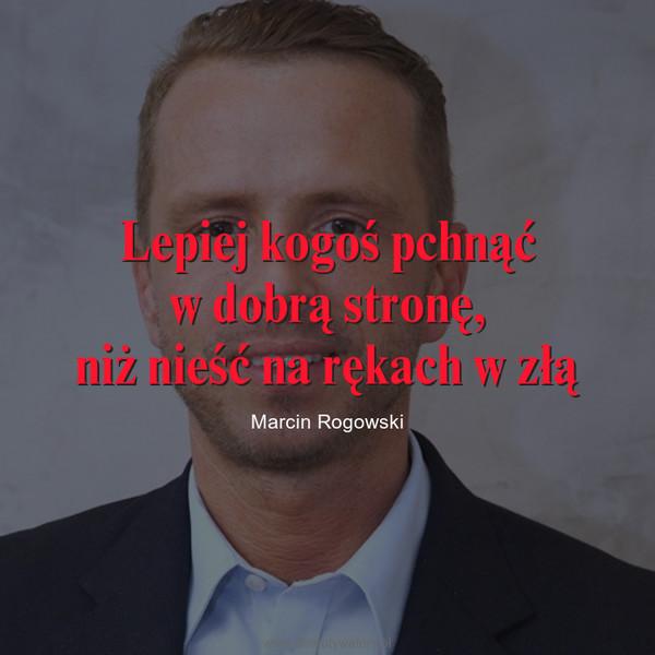 Lepiej kogoś pchnąćw dobrą stronę,niż nieść na rękach w złą – Marcin Rogowski