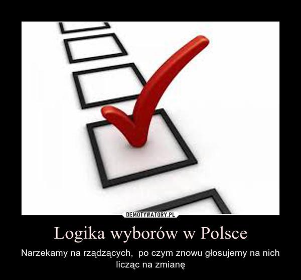 Logika wyborów w Polsce – Narzekamy na rządzących,  po czym znowu głosujemy na nich licząc na zmianę