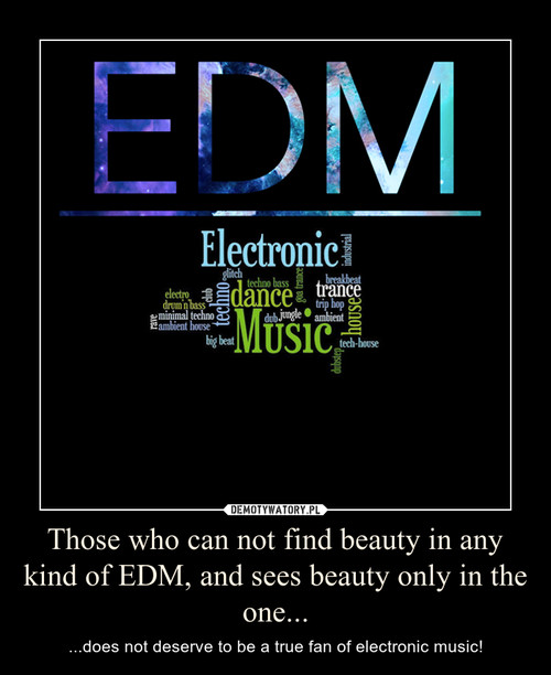 Those who can not find beauty in any kind of EDM, and sees beauty only in the one...