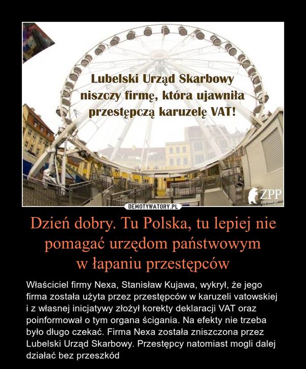 Dzień dobry. Tu Polska, tu lepiej nie pomagać urzędom państwowymw łapaniu przestępców – Właściciel firmy Nexa, Stanisław Kujawa, wykrył, że jego firma została użyta przez przestępców w karuzeli vatowskiej i z własnej inicjatywy złożył korekty deklaracji VAT oraz poinformował o tym organa ścigania. Na efekty nie trzeba było długo czekać. Firma Nexa została zniszczona przez Lubelski Urząd Skarbowy. Przestępcy natomiast mogli dalej działać bez przeszkód