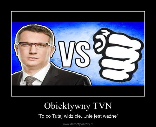 """Obiektywny TVN – """"To co Tutaj widzicie....nie jest ważne"""""""