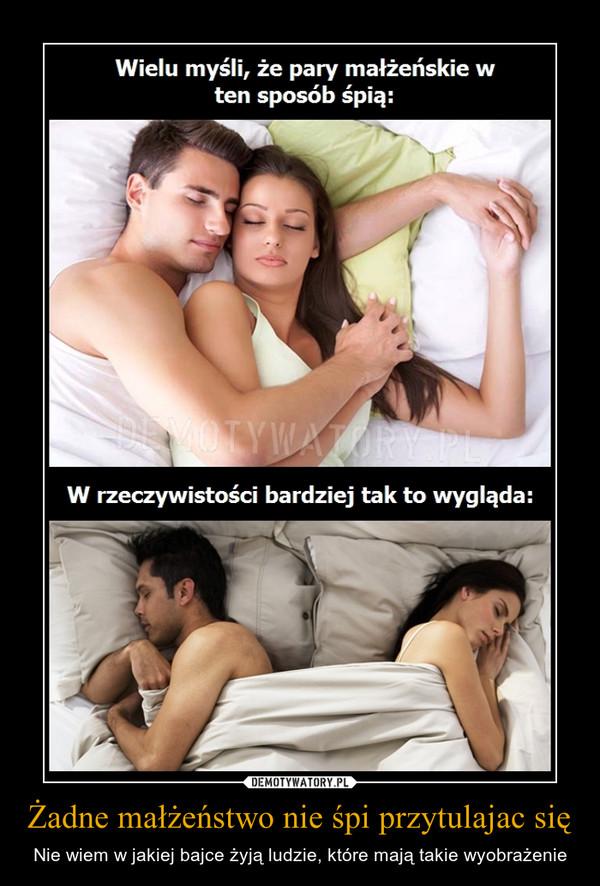 Żadne małżeństwo nie śpi przytulajac się – Nie wiem w jakiej bajce żyją ludzie, które mają takie wyobrażenie