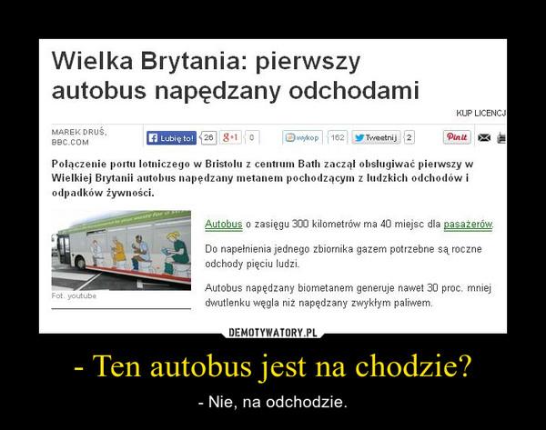 - Ten autobus jest na chodzie? – - Nie, na odchodzie.