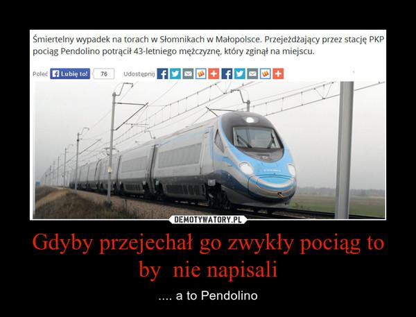 Gdyby przejechał go zwykły pociąg to by  nie napisali – .... a to Pendolino
