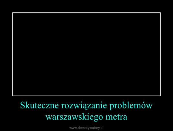 Skuteczne rozwiązanie problemów warszawskiego metra –