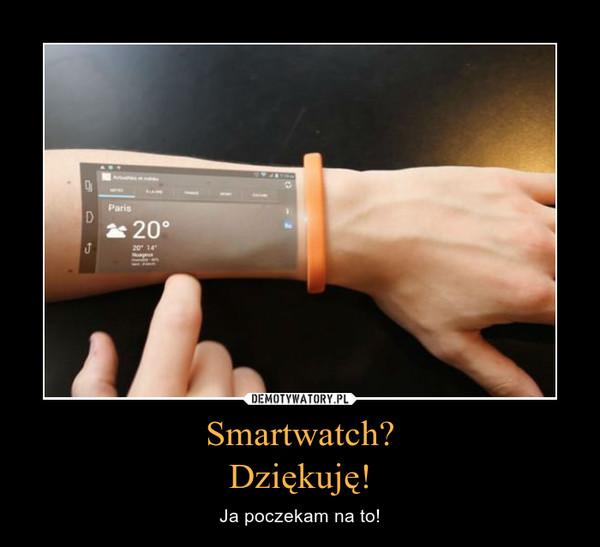 Smartwatch?Dziękuję! – Ja poczekam na to!