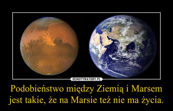 Podobieństwo między Ziemią i Marsem jest takie, że na Marsie też nie ma życia. –