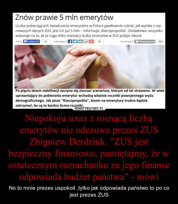 """Niepokoju wraz z rosnącą liczbą emerytów nie odczuwa prezes ZUS Zbigniew Derdziuk. """"ZUS jest bezpieczny finansowo, pamiętajmy, że w ostatecznym rozrachunku za jego finanse odpowiada budżet państwa"""" - mówi – No to mnie prezes uspokoił ,tylko jak odpowiada państwo to po co jest prezes ZUS"""