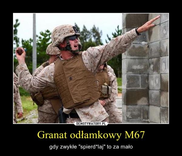 """Granat odłamkowy M67 – gdy zwykłe """"spierd*laj"""" to za mało"""
