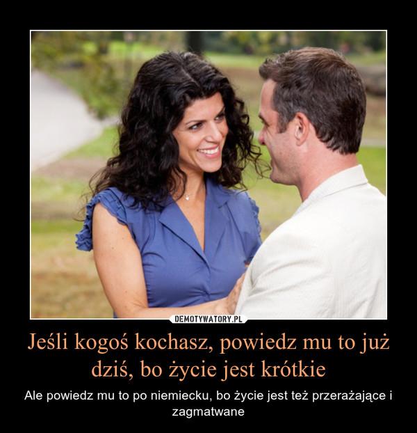 Jeśli kogoś kochasz, powiedz mu to już dziś, bo życie jest krótkie – Ale powiedz mu to po niemiecku, bo życie jest też przerażające i zagmatwane