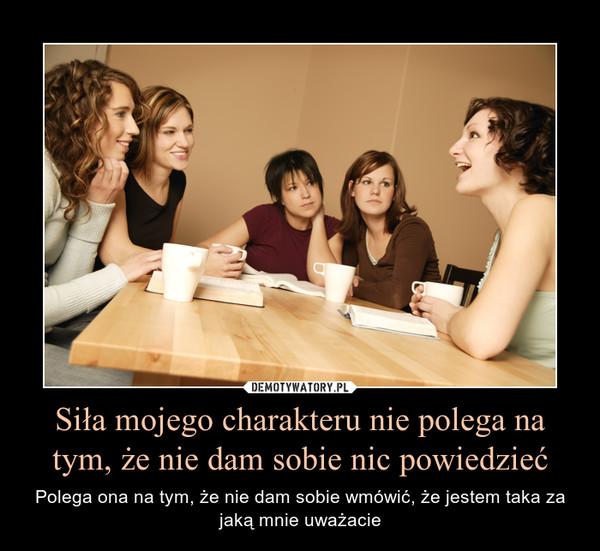 Siła mojego charakteru nie polega na tym, że nie dam sobie nic powiedzieć – Polega ona na tym, że nie dam sobie wmówić, że jestem taka za jaką mnie uważacie
