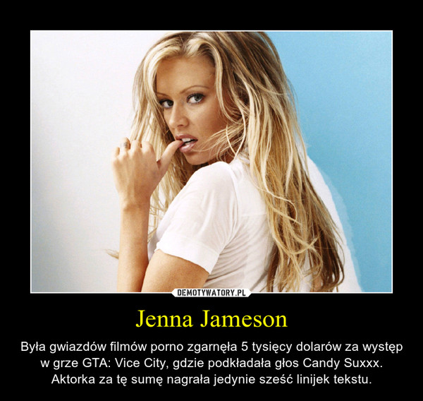 Jenna Jameson – Była gwiazdów filmów porno zgarnęła 5 tysięcy dolarów za występ w grze GTA: Vice City, gdzie podkładała głos Candy Suxxx. Aktorka za tę sumę nagrała jedynie sześć linijek tekstu.