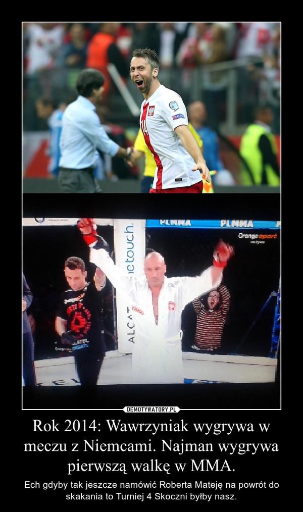 Rok 2014: Wawrzyniak wygrywa w meczu z Niemcami. Najman wygrywa pierwszą walkę w MMA. – Ech gdyby tak jeszcze namówić Roberta Mateję na powrót do skakania to Turniej 4 Skoczni byłby nasz.