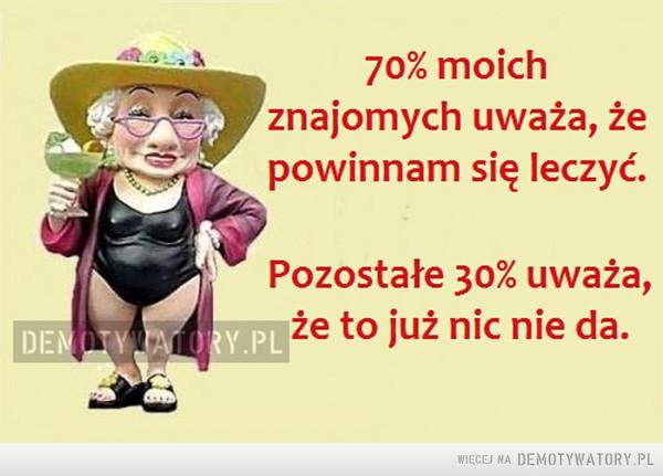 70% moich znajomych... –