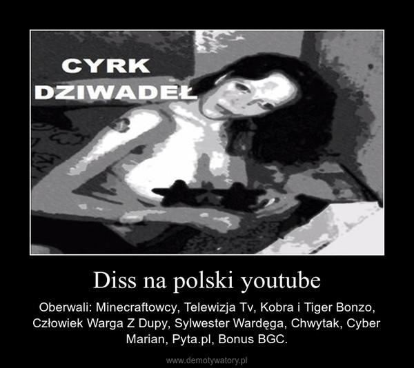 Diss na polski youtube – Oberwali: Minecraftowcy, Telewizja Tv, Kobra i Tiger Bonzo, Człowiek Warga Z Dupy, Sylwester Wardęga, Chwytak, Cyber Marian, Pyta.pl, Bonus BGC.