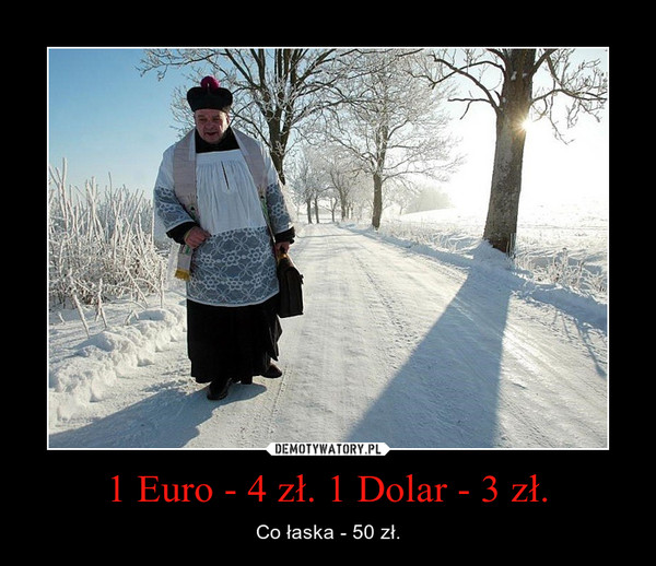 1 Euro - 4 zł. 1 Dolar - 3 zł. – Co łaska - 50 zł.