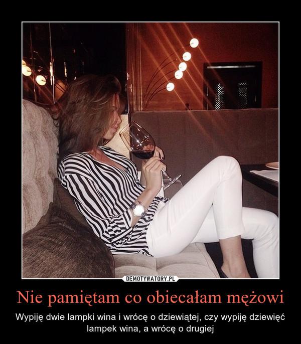 Nie pamiętam co obiecałam mężowi – Wypiję dwie lampki wina i wrócę o dziewiątej, czy wypiję dziewięć lampek wina, a wrócę o drugiej