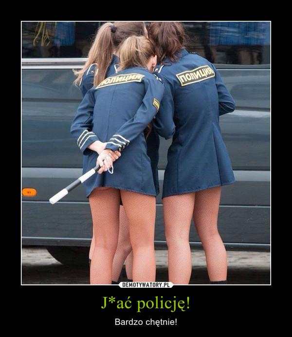J*ać policję! – Bardzo chętnie!