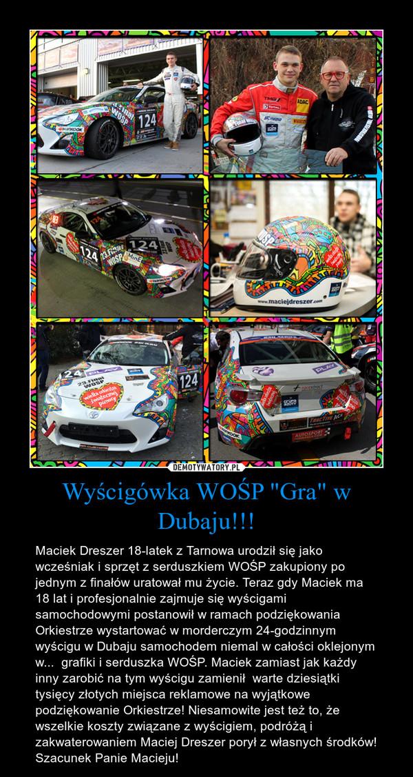 """Wyścigówka WOŚP """"Gra"""" w Dubaju!!! – Maciek Dreszer 18-latek z Tarnowa urodził się jako wcześniak i sprzęt z serduszkiem WOŚP zakupiony po jednym z finałów uratował mu życie. Teraz gdy Maciek ma 18 lat i profesjonalnie zajmuje się wyścigami samochodowymi postanowił w ramach podziękowania Orkiestrze wystartować w morderczym 24-godzinnym wyścigu w Dubaju samochodem niemal w całości oklejonym w...  grafiki i serduszka WOŚP. Maciek zamiast jak każdy inny zarobić na tym wyścigu zamienił  warte dziesiątki tysięcy złotych miejsca reklamowe na wyjątkowe podziękowanie Orkiestrze! Niesamowite jest też to, że wszelkie koszty związane z wyścigiem, podróżą i zakwaterowaniem Maciej Dreszer porył z własnych środków! Szacunek Panie Macieju!"""