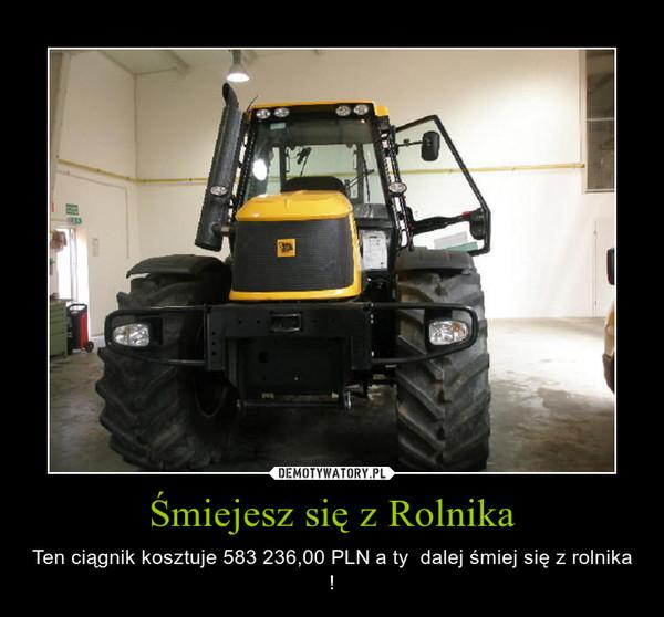 Śmiejesz się z Rolnika – Ten ciągnik kosztuje 583 236,00 PLN a ty  dalej śmiej się z rolnika !