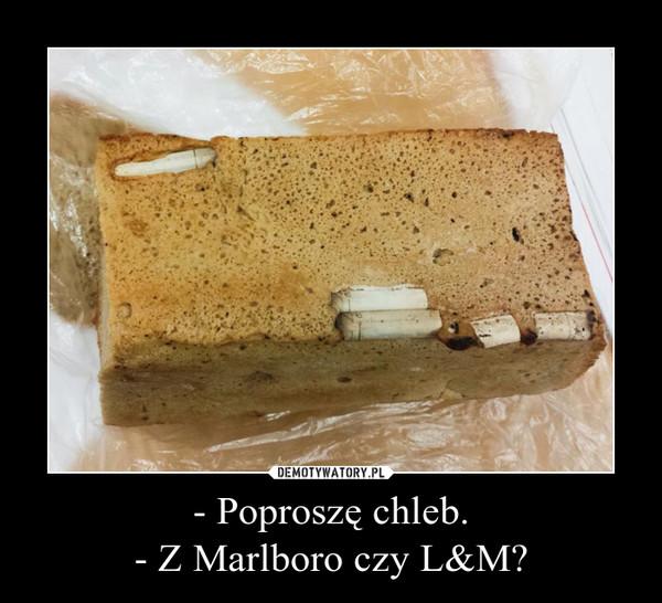 - Poproszę chleb.- Z Marlboro czy L&M? –