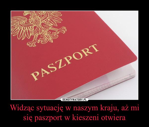 Widząc sytuację w naszym kraju, aż mi się paszport w kieszeni otwiera –