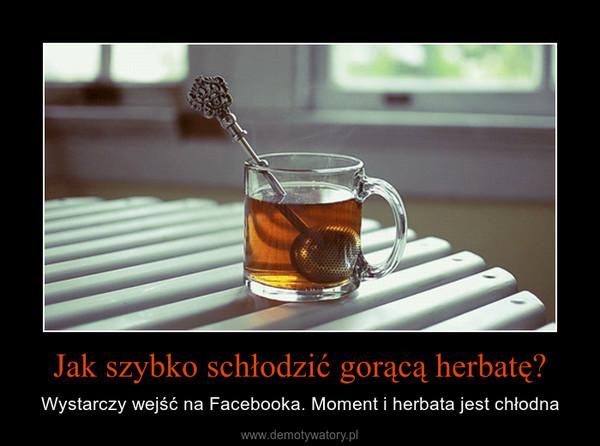 Jak szybko schłodzić gorącą herbatę? – Wystarczy wejść na Facebooka. Moment i herbata jest chłodna