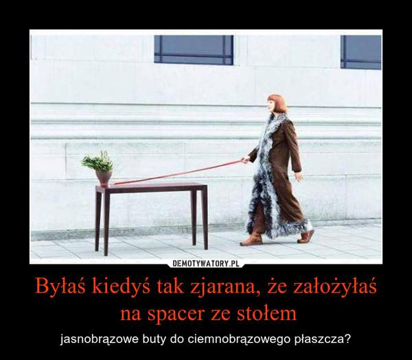 Byłaś kiedyś tak zjarana, że założyłaś na spacer ze stołem – jasnobrązowe buty do ciemnobrązowego płaszcza?
